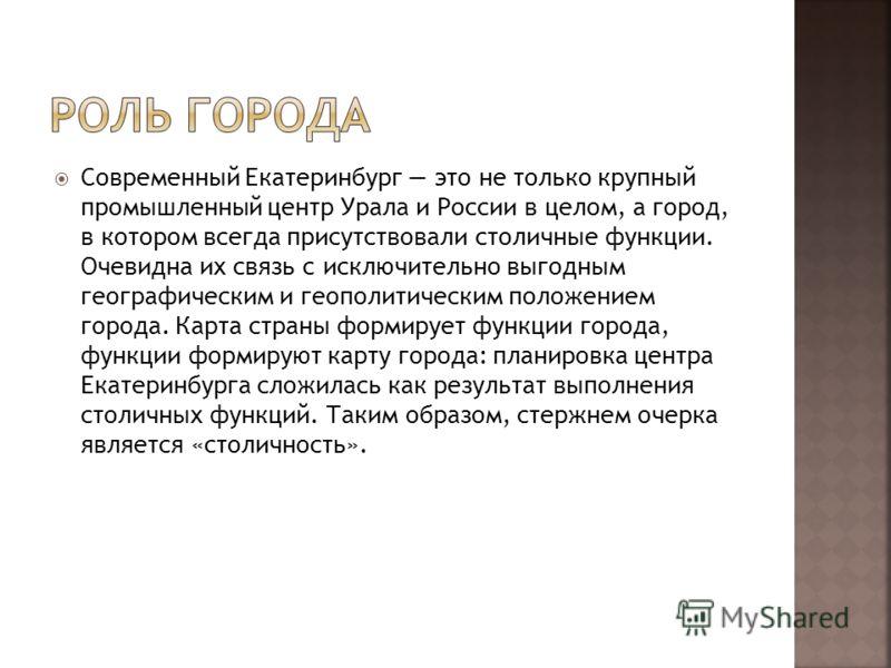 Современный Екатеринбург это не только крупный промышленный центр Урала и России в целом, а город, в котором всегда присутствовали столичные функции. Очевидна их связь с исключительно выгодным географическим и геополитическим положением города. Карта