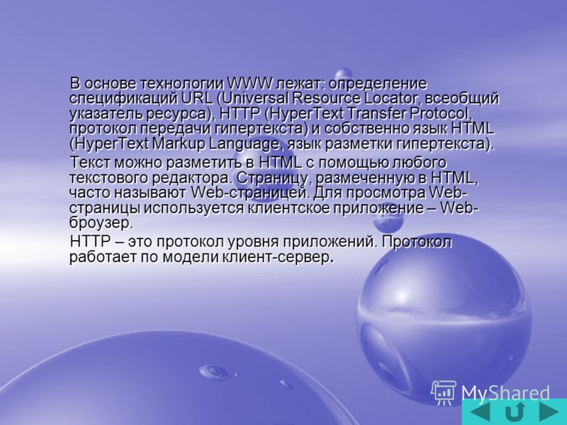 В основе технологии WWW лежат: определение спецификаций URL (Universal Resource Locator, всеобщий указатель ресурса), HTTP (HyperText Transfer Protocol, протокол передачи гипертекста) и собственно язык HTML (HyperText Markup Language, язык разметки г