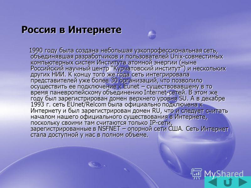 Россия в Интернете 1990 году была создана небольшая узкопрофессиональная сеть, объединявшая разработчиков и пользователей Unix-совместимых компьютерных систем Института атомной энергии (ныне Российский научный центр Курчатовский институт) и нескольки