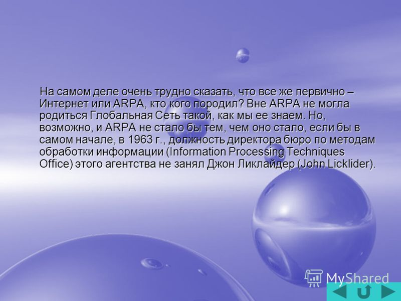 На самом деле очень трудно сказать, что все же первично – Интернет или ARPA, кто кого породил? Вне ARPA не могла родиться Глобальная Сеть такой, как мы ее знаем. Но, возможно, и ARPA не стало бы тем, чем оно стало, если бы в самом начале, в 1963 г.,