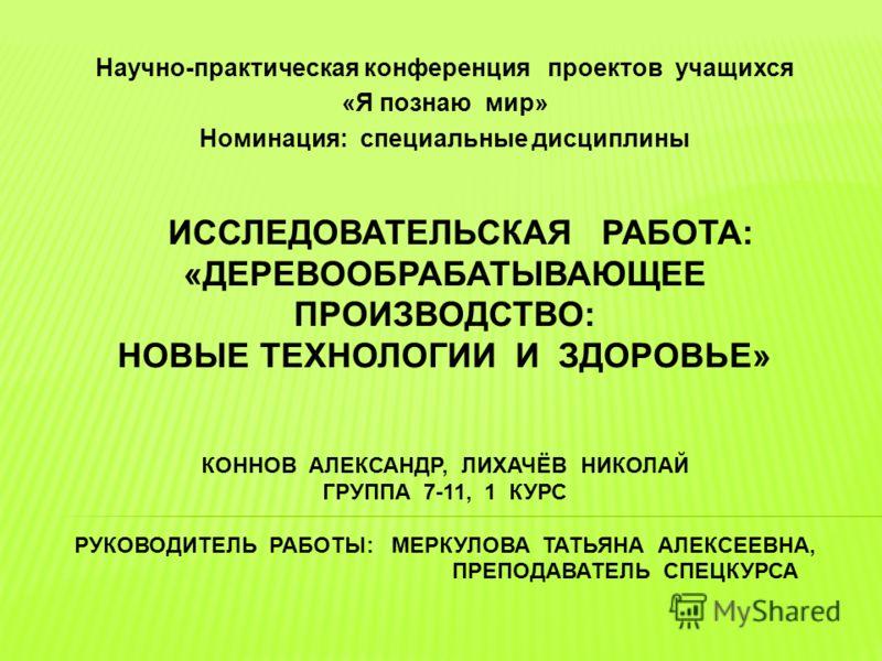 ИССЛЕДОВАТЕЛЬСКАЯ РАБОТА: «ДЕРЕВООБРАБАТЫВАЮЩЕЕ ПРОИЗВОДСТВО: НОВЫЕ ТЕХНОЛОГИИ И ЗДОРОВЬЕ» КОННОВ АЛЕКСАНДР, ЛИХАЧЁВ НИКОЛАЙ ГРУППА 7-11, 1 КУРС РУКОВОДИТЕЛЬ РАБОТЫ: МЕРКУЛОВА ТАТЬЯНА АЛЕКСЕЕВНА, ПРЕПОДАВАТЕЛЬ СПЕЦКУРСА Научно-практическая конференци
