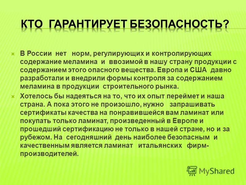 В России нет норм, регулирующих и контролирующих содержание меламина и ввозимой в нашу страну продукции с содержанием этого опасного вещества. Европа и США давно разработали и внедрили формы контроля за содержанием меламина в продукции строительного