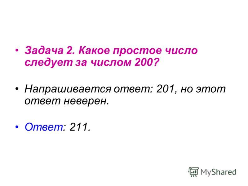 Задача 2. Какое простое число следует за числом 200? Напрашивается ответ: 201, но этот ответ неверен. Ответ: 211.
