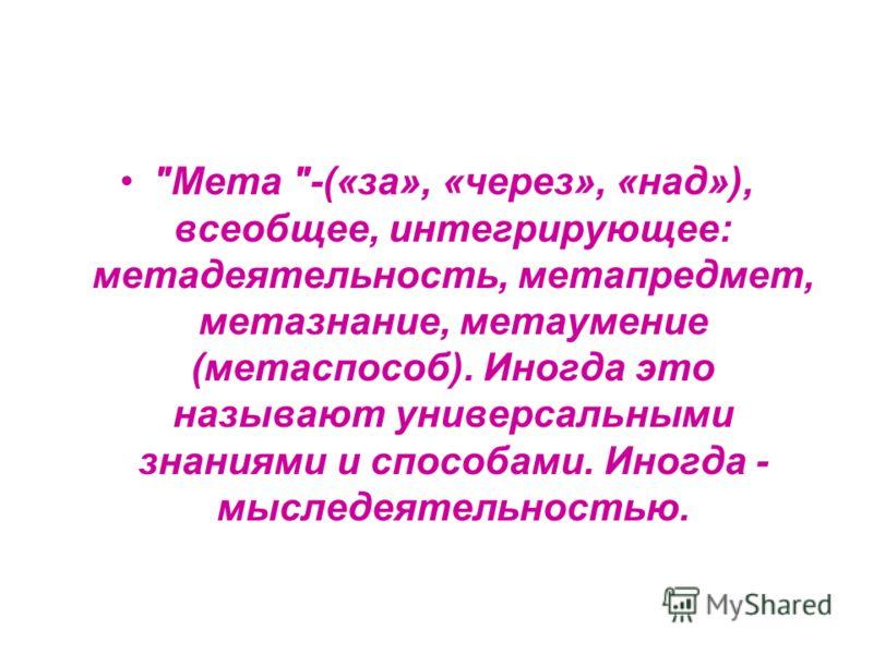 Мета -(«за», «через», «над»), всеобщее, интегрирующее: метадеятельность, метапредмет, метазнание, метаумение (метаспособ). Иногда это называют универсальными знаниями и способами. Иногда - мыследеятельностью.