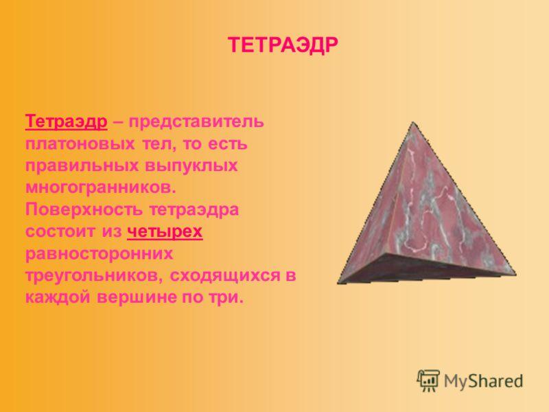 ТЕТРАЭДР Тетраэдр – представитель платоновых тел, то есть правильных выпуклых многогранников. Поверхность тетраэдра состоит из четырех равносторонних треугольников, сходящихся в каждой вершине по три.