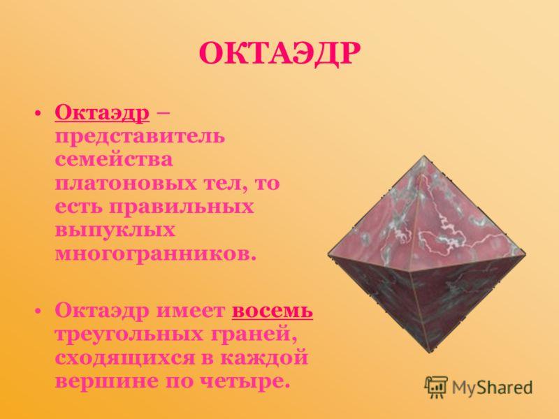ОКТАЭДР Октаэдр – представитель семейства платоновых тел, то есть правильных выпуклых многогранников. Октаэдр имеет восемь треугольных граней, сходящихся в каждой вершине по четыре.
