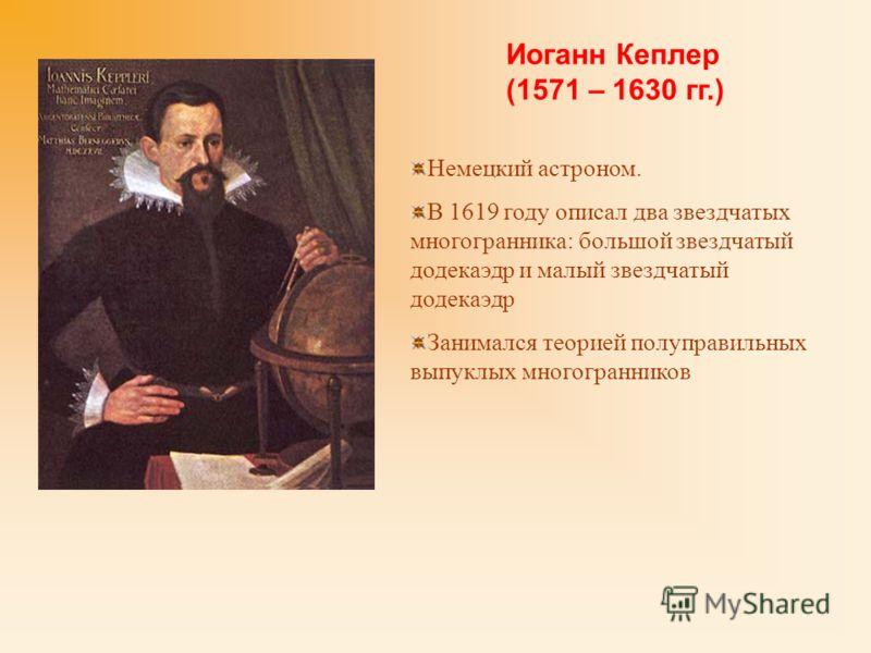 Немецкий астроном. В 1619 году описал два звездчатых многогранника: большой звездчатый додекаэдр и малый звездчатый додекаэдр Занимался теорией полуправильных выпуклых многогранников Иоганн Кеплер (1571 – 1630 гг.)