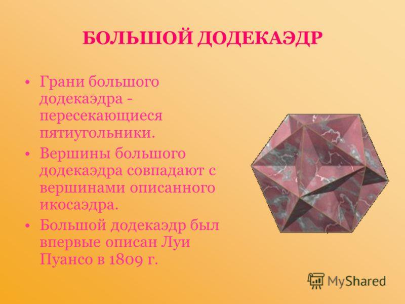 БОЛЬШОЙ ДОДЕКАЭДР Грани большого додекаэдра - пересекающиеся пятиугольники. Вершины большого додекаэдра совпадают с вершинами описанного икосаэдра. Большой додекаэдр был впервые описан Луи Пуансо в 1809 г.