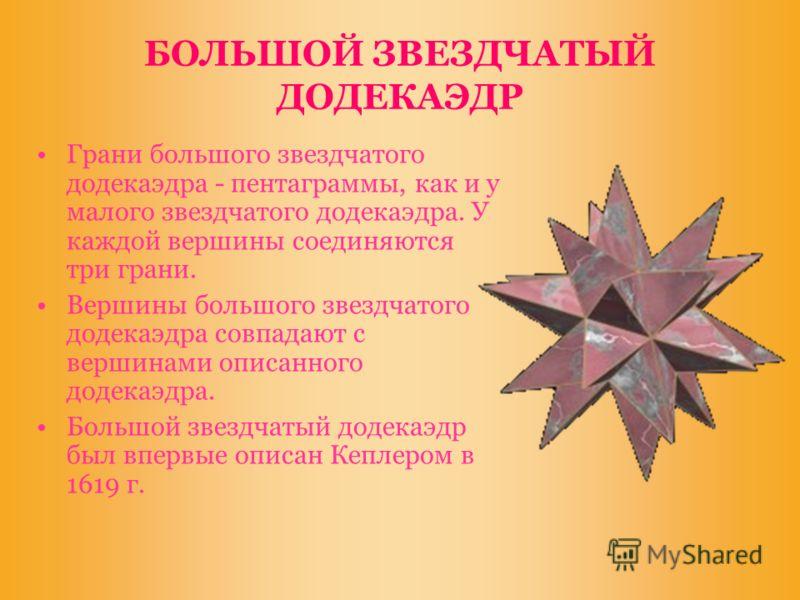 БОЛЬШОЙ ЗВЕЗДЧАТЫЙ ДОДЕКАЭДР Грани большого звездчатого додекаэдра - пентаграммы, как и у малого звездчатого додекаэдра. У каждой вершины соединяются три грани. Вершины большого звездчатого додекаэдра совпадают с вершинами описанного додекаэдра. Боль