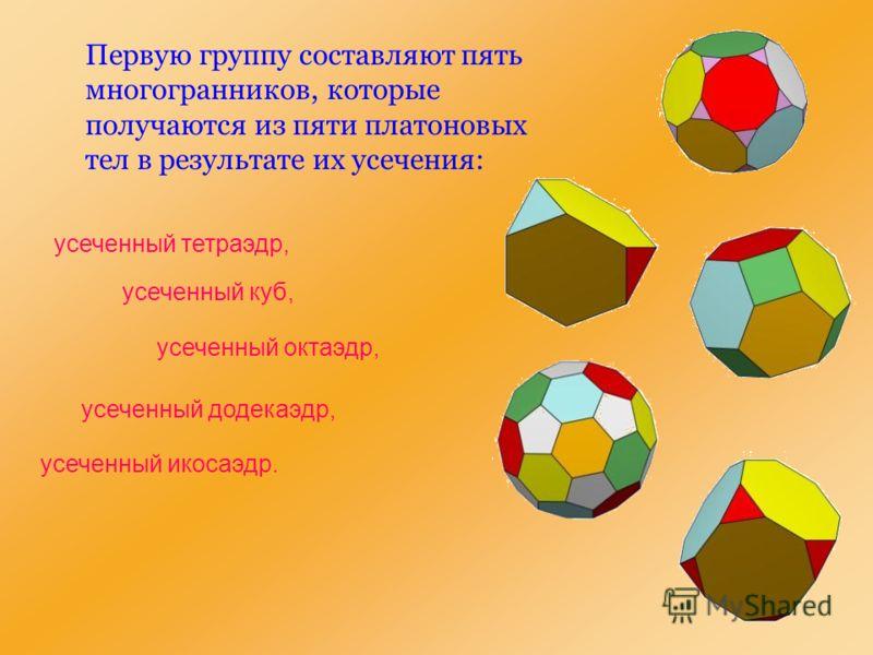Первую группу составляют пять многогранников, которые получаются из пяти платоновых тел в результате их усечения: усеченный тетраэдр, усеченный куб, усеченный октаэдр, усеченный додекаэдр, усеченный икосаэдр.
