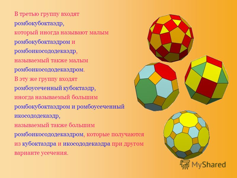 В третью группу входят ромбокубоктаэдр, который иногда называют малым ромбокубоктаэдром и ромбоикосододекаэдр, называемый также малым ромбоикосододекаэдром. В эту же группу входят ромбоусеченный кубоктаэдр, иногда называемый большим ромбокубоктаэдром