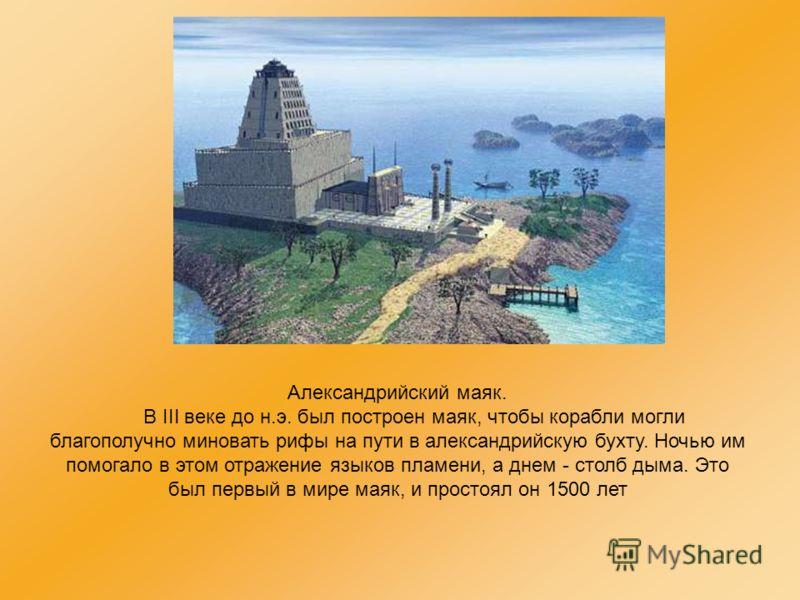 Александрийский маяк. В III веке до н.э. был построен маяк, чтобы корабли могли благополучно миновать рифы на пути в александрийскую бухту. Ночью им помогало в этом отражение языков пламени, а днем - столб дыма. Это был первый в мире маяк, и простоял