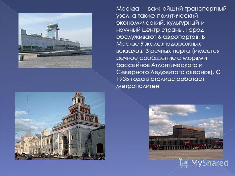 Москва важнейший транспортный узел, а также политический, экономический, культурный и научный центр страны. Город обслуживают 6 аэропортов. В Москве 9 железнодорожных вокзалов, 3 речных порта (имеется речное сообщение с морями бассейнов Атлантическог