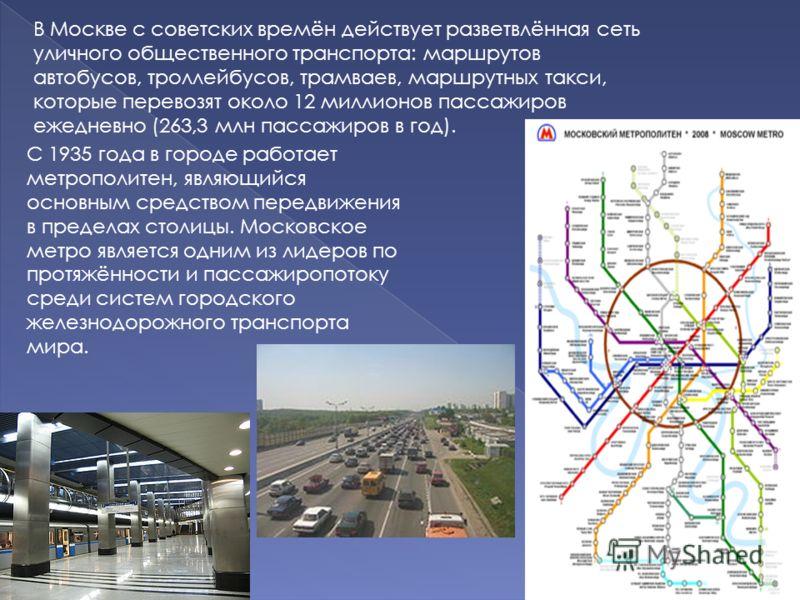 В Москве с советских времён действует разветвлённая сеть уличного общественного транспорта: маршрутов автобусов, троллейбусов, трамваев, маршрутных такси, которые перевозят около 12 миллионов пассажиров ежедневно (263,3 млн пассажиров в год). С 1935