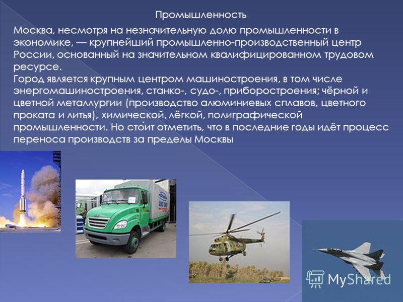 Промышленность Москва, несмотря на незначительную долю промышленности в экономике, крупнейший промышленно-производственный центр России, основанный на значительном квалифицированном трудовом ресурсе. Город является крупным центром машиностроения, в т
