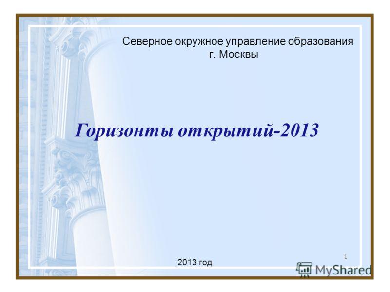 1 Северное окружное управление образования г. Москвы Горизонты открытий-2013 2013 год