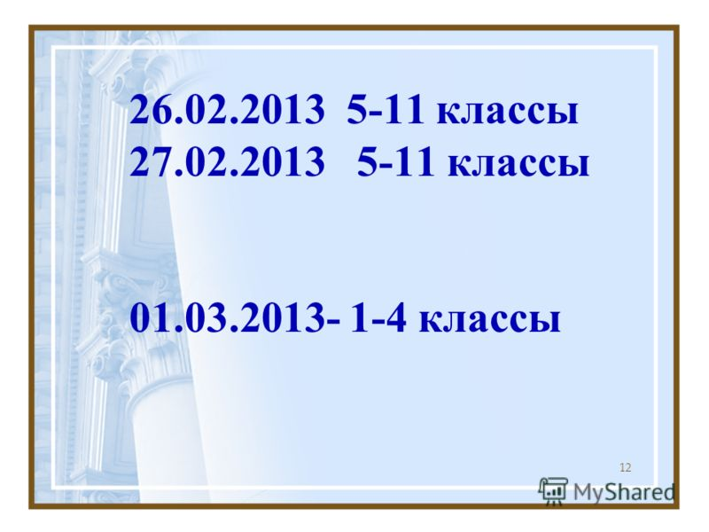 26.02.2013 5-11 классы 27.02.2013 5-11 классы 01.03.2013- 1-4 классы 12