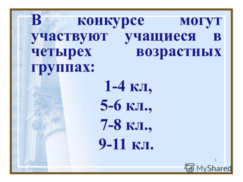 5 В конкурсе могут участвуют учащиеся в четырех возрастных группах: 1-4 кл, 5-6 кл., 7-8 кл., 9-11 кл.