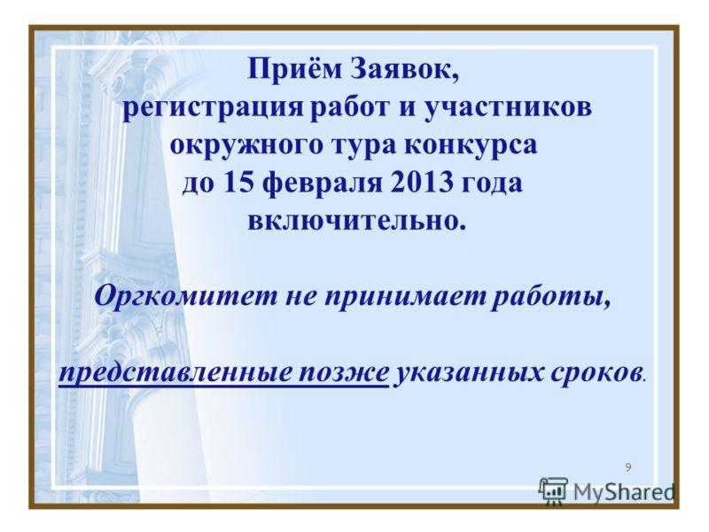 9 Приём Заявок, регистрация работ и участников окружного тура конкурса до 15 февраля 2013 года включительно. Оргкомитет не принимает работы, представленные позже указанных сроков.