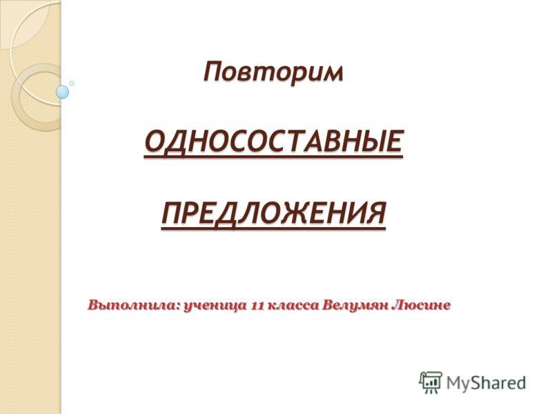 Повторим ОДНОСОСТАВНЫЕ ПРЕДЛОЖЕНИЯ Выполнила: ученица 11 класса Велумян Люсине
