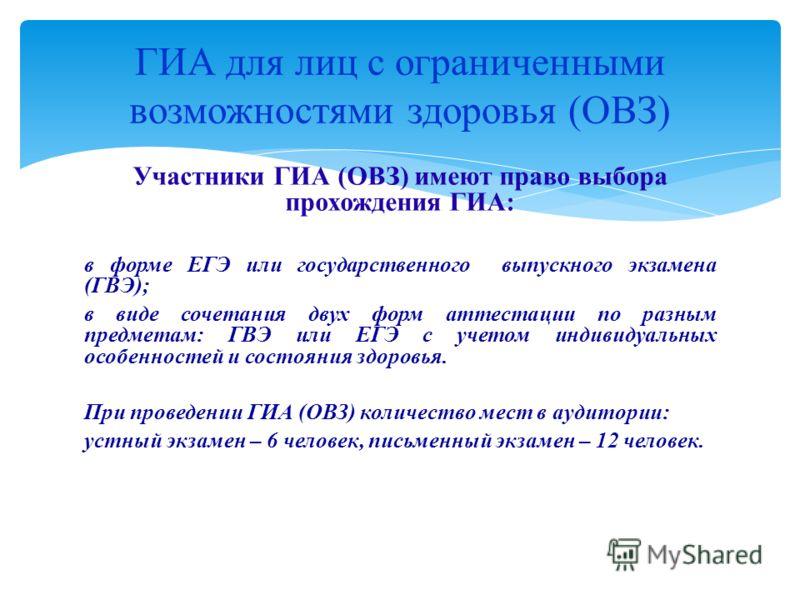 Участники ГИА (ОВЗ) имеют право выбора прохождения ГИА: в форме ЕГЭ или государственного выпускного экзамена (ГВЭ); в виде сочетания двух форм аттестации по разным предметам: ГВЭ или ЕГЭ с учетом индивидуальных особенностей и состояния здоровья. При