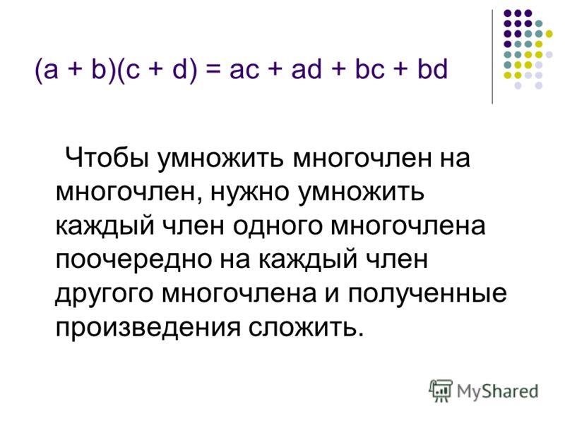 (а + b)(с + d) = ас + аd + bс + bd Чтобы умножить многочлен на многочлен, нужно умножить каждый член одного многочлена поочередно на каждый член другого многочлена и полученные произведения сложить.
