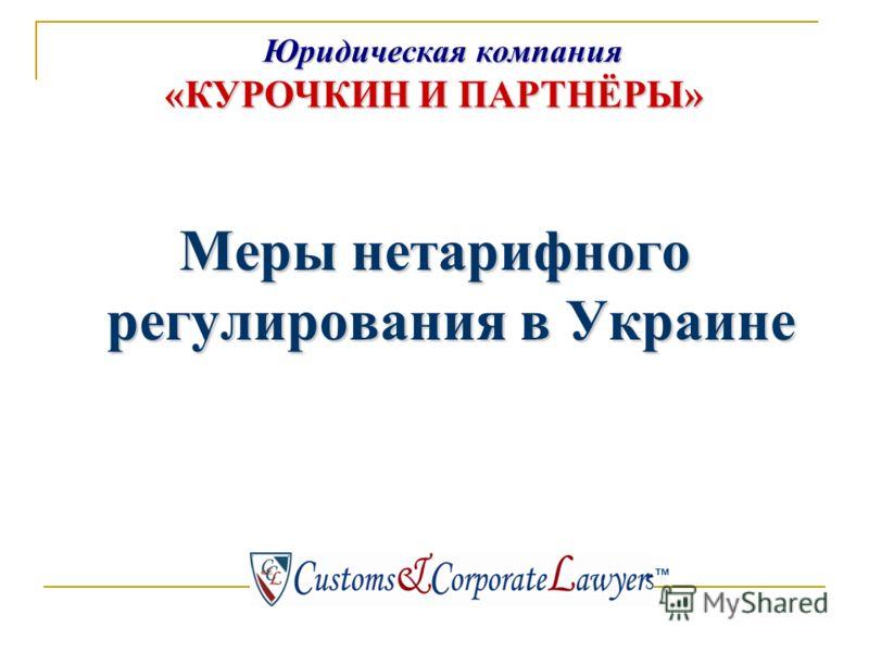 Юридическая компания «КУРОЧКИН И ПАРТНЁРЫ» Юридическая компания «КУРОЧКИН И ПАРТНЁРЫ» тм Меры нетарифного регулирования в Украине