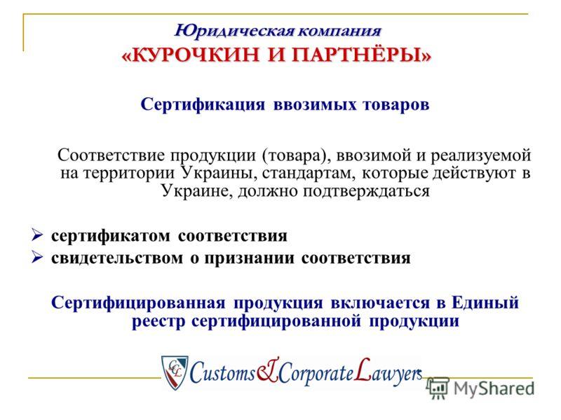 Сертификация ввозимых товаров Соответствие продукции (товара), ввозимой и реализуемой на территории Украины, стандартам, которые действуют в Украине, должно подтверждаться сертификатом соответствия свидетельством о признании соответствия Сертифициров
