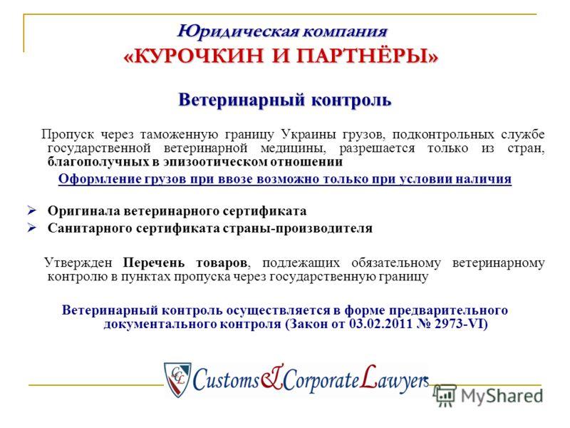 Ветеринарный контроль Пропуск через таможенную границу Украины грузов, подконтрольных службе государственной ветеринарной медицины, разрешается только из стран, благополучных в эпизоотическом отношении Оформление грузов при ввозе возможно только при