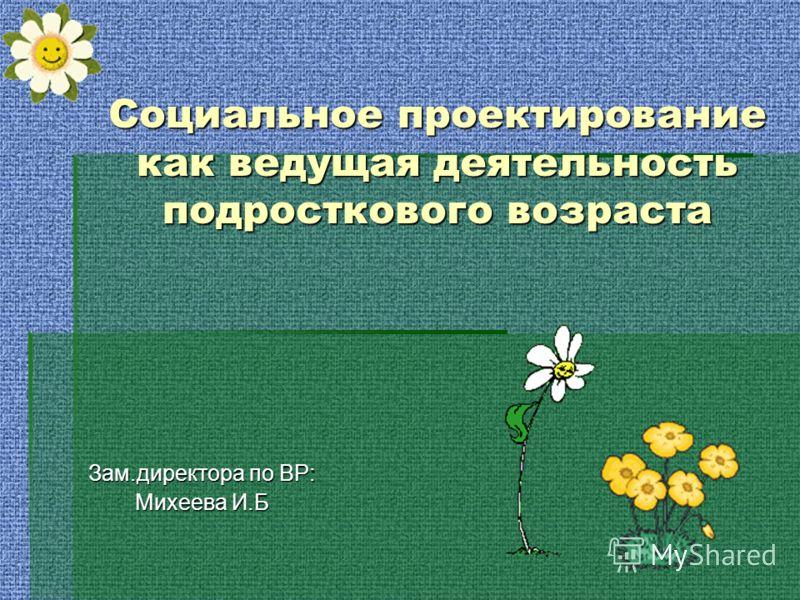 Социальное проектирование как ведущая деятельность подросткового возраста Зам.директора по ВР: Михеева И.Б