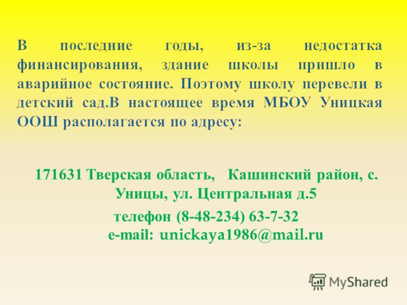 171631 Тверская область, Кашинский район, с. Уницы, ул. Центральная д.5 телефон (8-48-234) 63-7-32 e-mail: unickaya1986@mail.ru