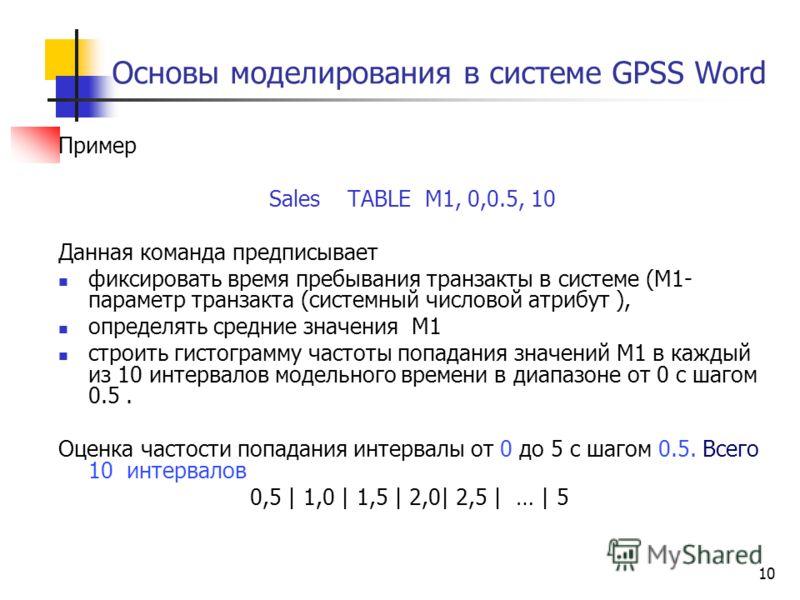 10 Основы моделирования в системе GPSS Word Пример Sales TABLE M1, 0,0.5, 10 Данная команда предписывает фиксировать время пребывания транзакты в системе (М1- параметр транзакта (системный числовой атрибут ), определять средние значения М1 строить ги