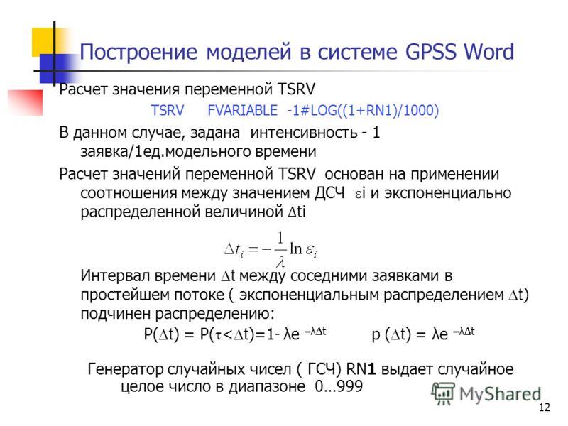 12 Построение моделей в системе GPSS Word Расчет значения переменной TSRV TSRV FVARIABLE -1#LOG((1+RN1)/1000) В данном случае, задана интенсивность - 1 заявка/1ед.модельного времени Расчет значений переменной TSRV основан на применении соотношения ме