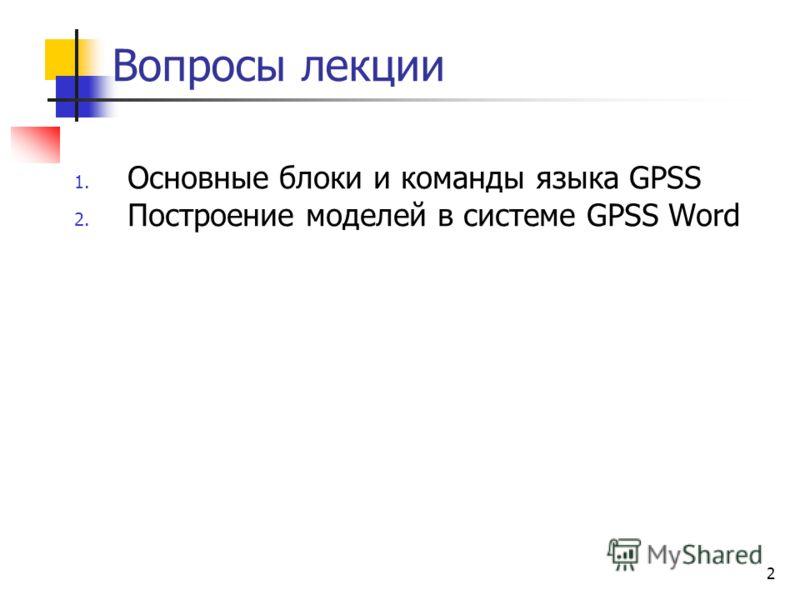2 Вопросы лекции 1. Основные блоки и команды языка GPSS 2. Построение моделей в системе GPSS Word
