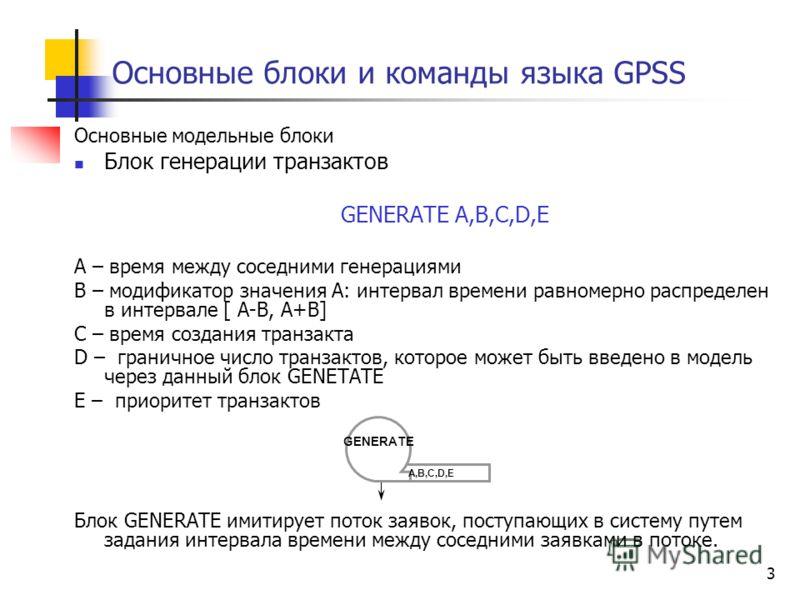 3 Основные блоки и команды языка GPSS Основные модельные блоки Блок генерации транзактов GENERATE A,B,C,D,Е А – время между соседними генерациями В – модификатор значения А: интервал времени равномерно распределен в интервале [ A-B, A+B] C – время со