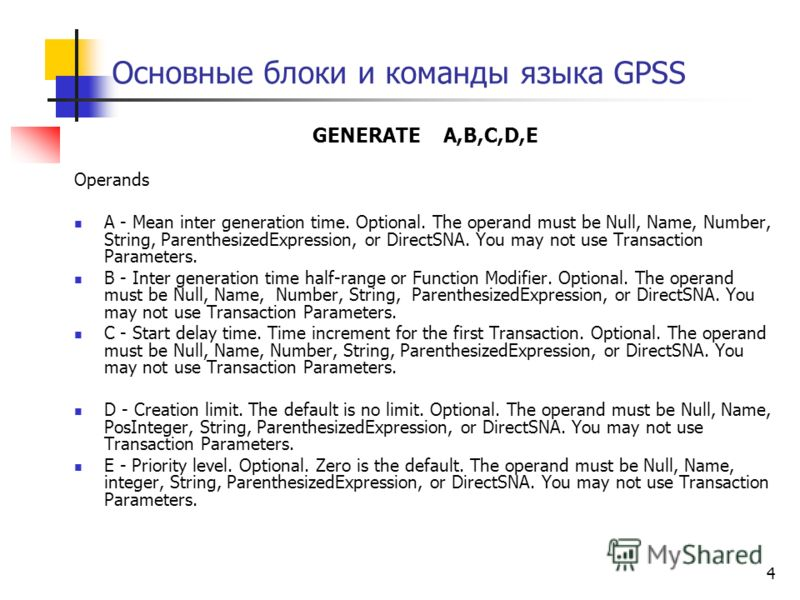 4 Основные блоки и команды языка GPSS GENERATE A,B,C,D,E Operands A - Mean inter generation time. Optional. The operand must be Null, Name, Number, String, ParenthesizedExpression, or DirectSNA. You may not use Transaction Parameters. B - Inter gener