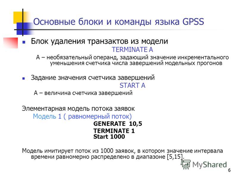 6 Основные блоки и команды языка GPSS Блок удаления транзактов из модели ТERMINATE A А – необязательный операнд, задающий значение инкрементального уменьшения счетчика числа завершений модельных прогонов Задание значения счетчика завершений START А А