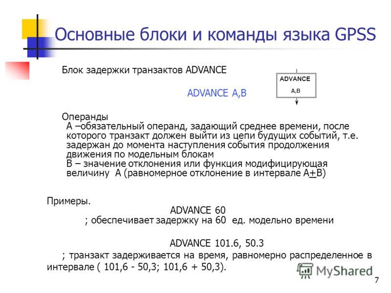 Основные блоки и команды языка GPSS 7 Блок задержки транзактов ADVANCE ADVANCE A,B Операнды А –обязательный операнд, задающий среднее времени, после которого транзакт должен выйти из цепи будущих событий, т.е. задержан до момента наступления события