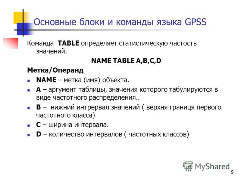 9 Основные блоки и команды языка GPSS Команда TABLE определяет статистическую частость значений. NAME TABLE A,B,C,D Метка/Операнд NAME – метка (имя) объекта. A – аргумент таблицы, значения которого табулируются в виде частотного распределения.. B – н