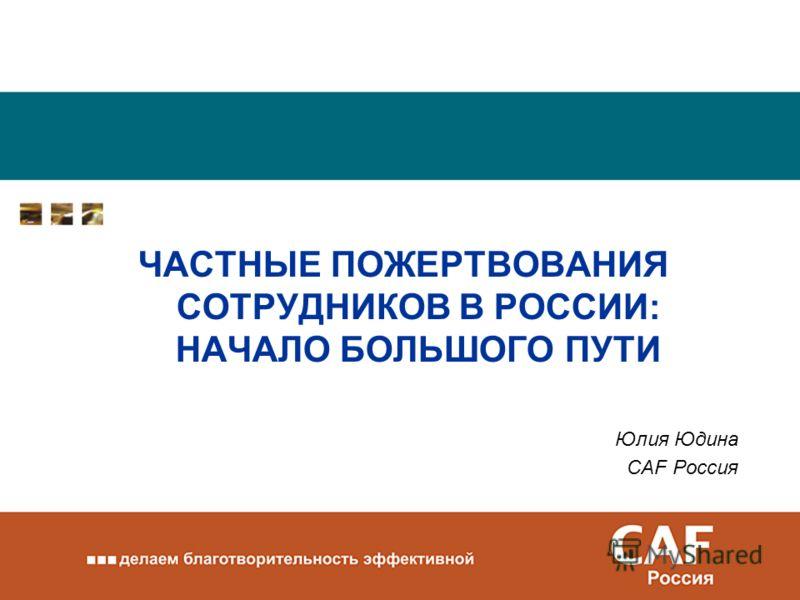 ЧАСТНЫЕ ПОЖЕРТВОВАНИЯ СОТРУДНИКОВ В РОССИИ: НАЧАЛО БОЛЬШОГО ПУТИ Юлия Юдина CAF Россия