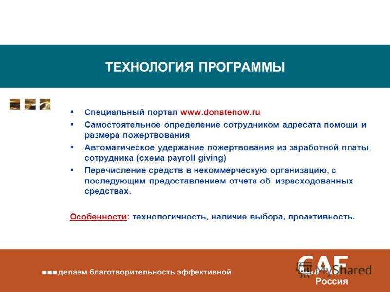 ТЕХНОЛОГИЯ ПРОГРАММЫ Специальный портал www.donatenow.ru Самостоятельное определение сотрудником адресата помощи и размера пожертвования Автоматическое удержание пожертвования из заработной платы сотрудника (схема payroll giving) Перечисление средств
