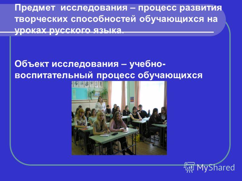 Предмет исследования – процесс развития творческих способностей обучающихся на уроках русского языка. Объект исследования – учебно- воспитательный процесс обучающихся