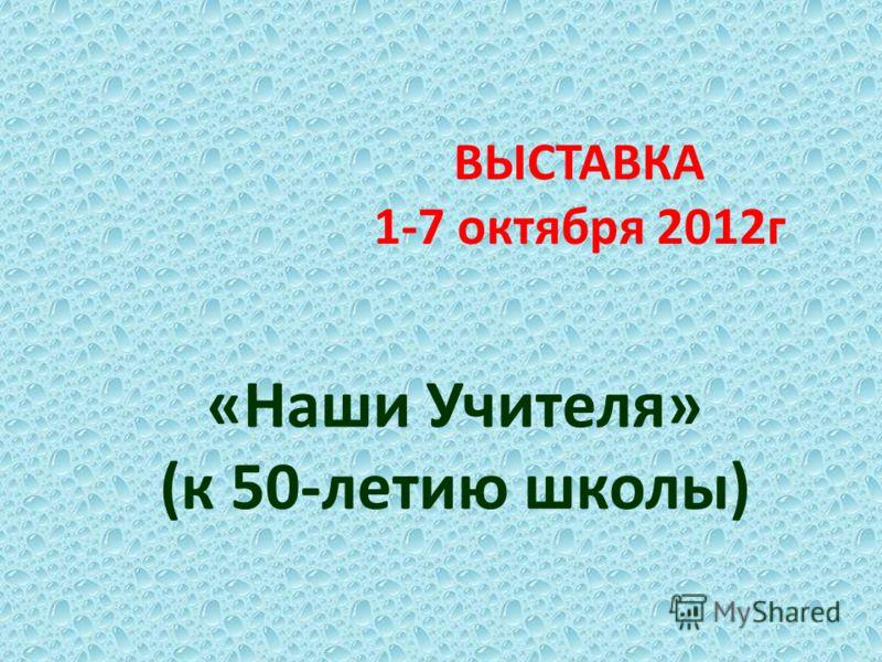 ВЫСТАВКА 1-7 октября 2012г «Наши Учителя» (к 50-летию школы)