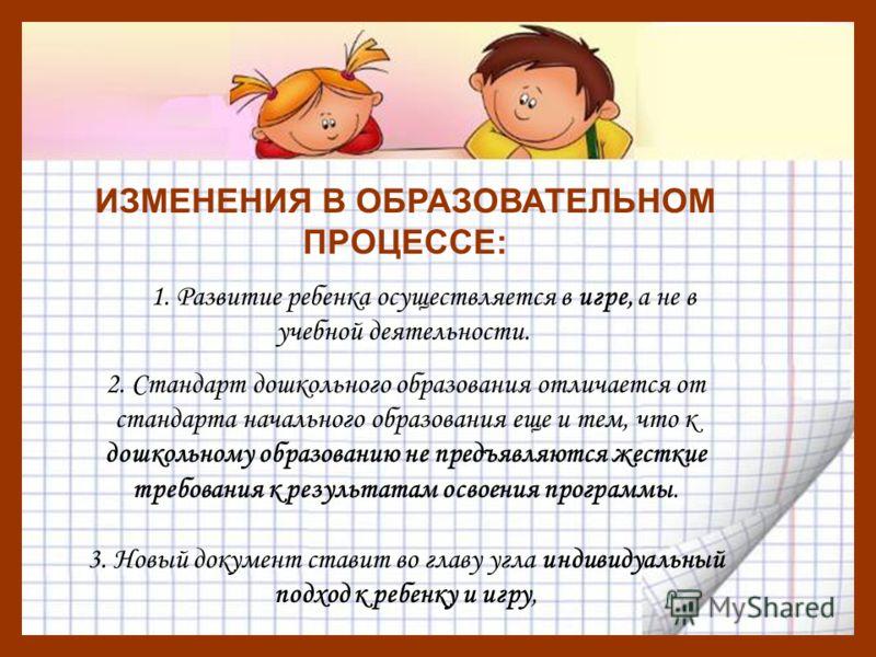 ИЗМЕНЕНИЯ В ОБРАЗОВАТЕЛЬНОМ ПРОЦЕССЕ: 1. Развитие ребенка осуществляется в игре, а не в учебной деятельности. 2. Стандарт дошкольного образования отличается от стандарта начального образования еще и тем, что к дошкольному образованию не предъявляются