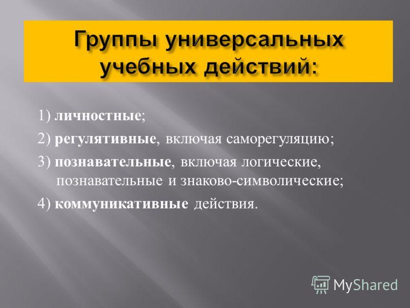 1) личностные ; 2) регулятивные, включая саморегуляцию ; 3) познавательные, включая логические, познавательные и знаково - символические ; 4) коммуникативные действия.
