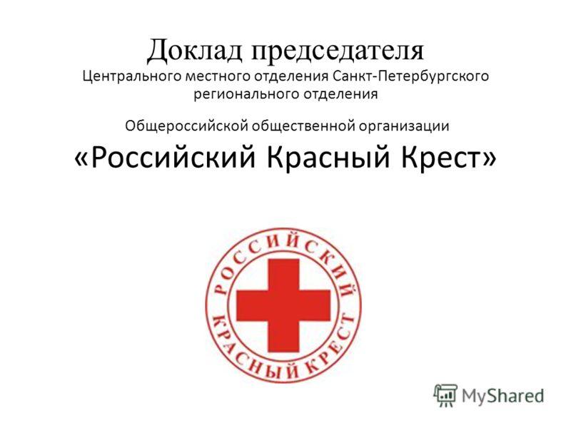 Доклад председателя Центрального местного отделения Санкт-Петербургского регионального отделения Общероссийской общественной организации «Российский Красный Крест»