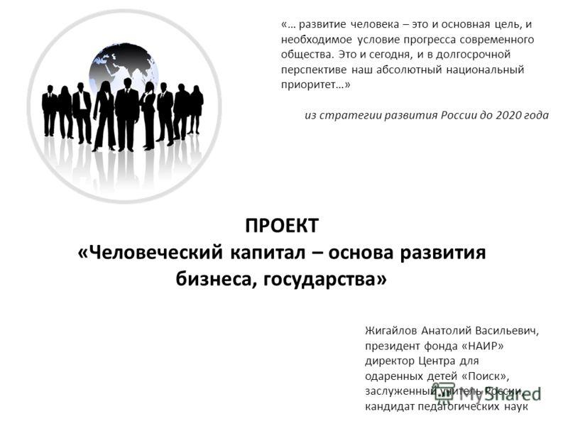 «… развитие человека – это и основная цель, и необходимое условие прогресса современного общества. Это и сегодня, и в долгосрочной перспективе наш абсолютный национальный приоритет…» из стратегии развития России до 2020 года Жигайлов Анатолий Василье