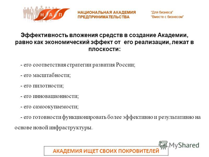 АКАДЕМИЯ ИЩЕТ СВОИХ ПОКРОВИТЕЛЕЙ - его соответствия стратегии развития России; - его масштабности; - его пилотности; - его инновационности; - его самоокупаемости; - его готовности функционировать более эффективно и результативно на основе новой инфра