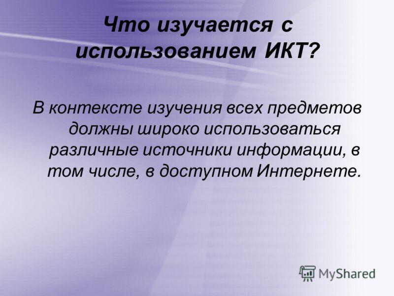 Что изучается с использованием ИКТ? В контексте изучения всех предметов должны широко использоваться различные источники информации, в том числе, в доступном Интернете.