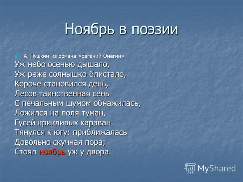 Ноябрь в поэзии А. Пушкин из романа «Евгений Онегин» А. Пушкин из романа «Евгений Онегин» Уж небо осенью дышало, Уж реже солнышко блистало, Короче становился день, Лесов таинственная сень С печальным шумом обнажилась, Ложился на поля туман, Гусей кри